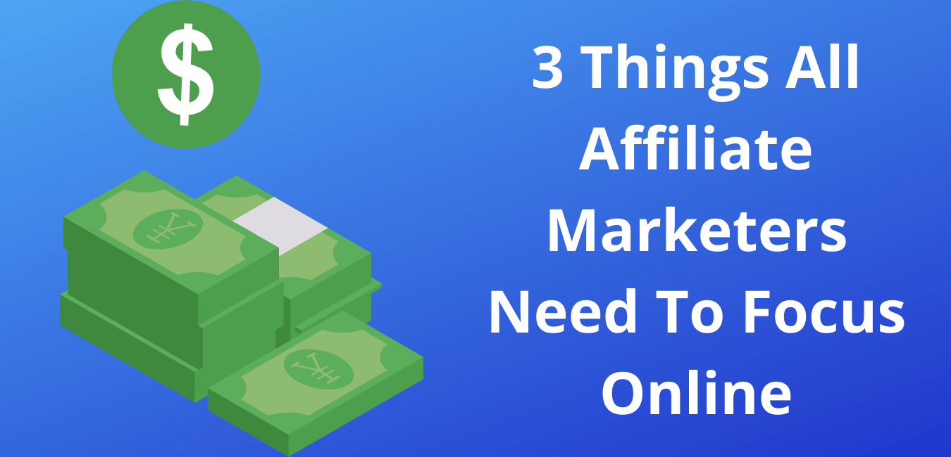 3 Things All Affiliate Marketers Need To Focus Online